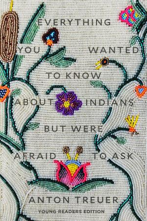 Everything You Wanted to Know About Indians but Were Afraid to Ask (Young Readers Edition)